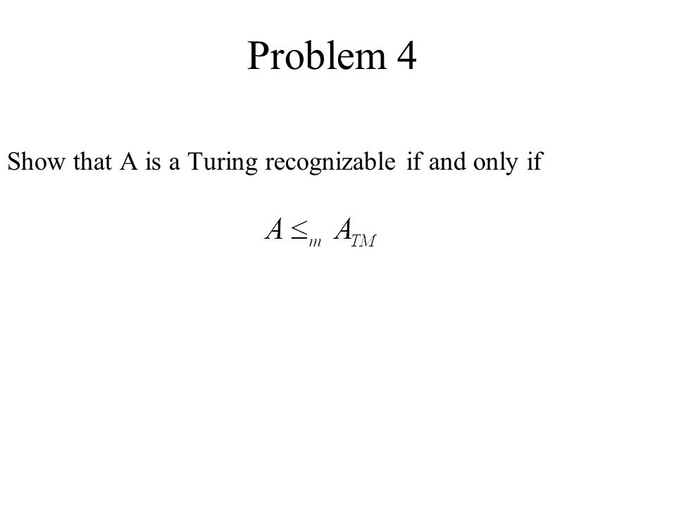 Problem 4 Show that A is a Turing recognizable if and only if
