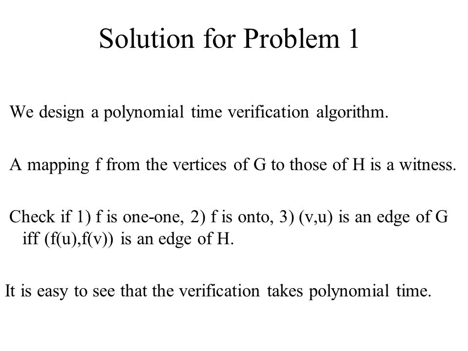 Solution for Problem 1 We design a polynomial time verification algorithm. A mapping f from the vertices of G to those of H is a witness.