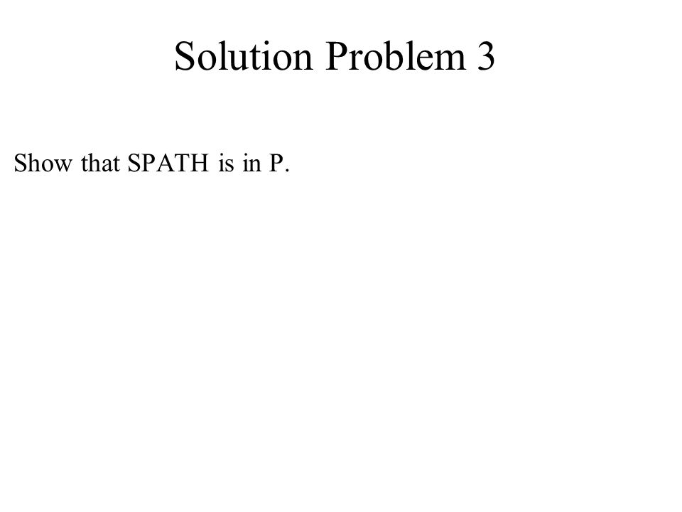 Solution Problem 3 Show that SPATH is in P.