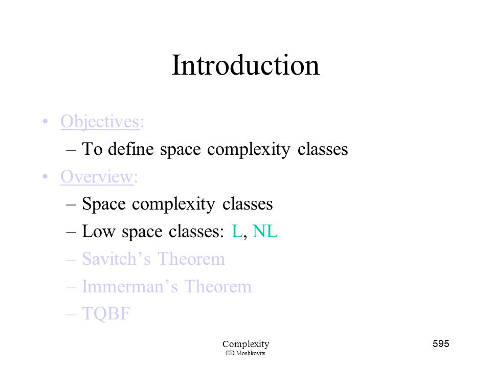 Introduction Objectives: To define space complexity classes Overview: