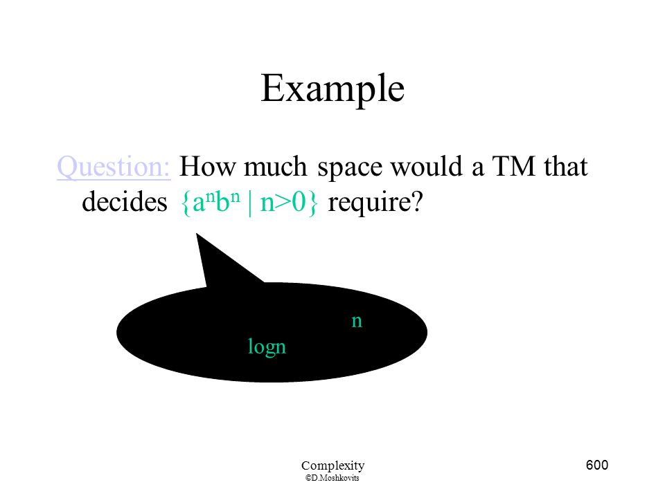 Example Question: How much space would a TM that decides {anbn | n>0} require Note: to count up to n, we need logn bits.