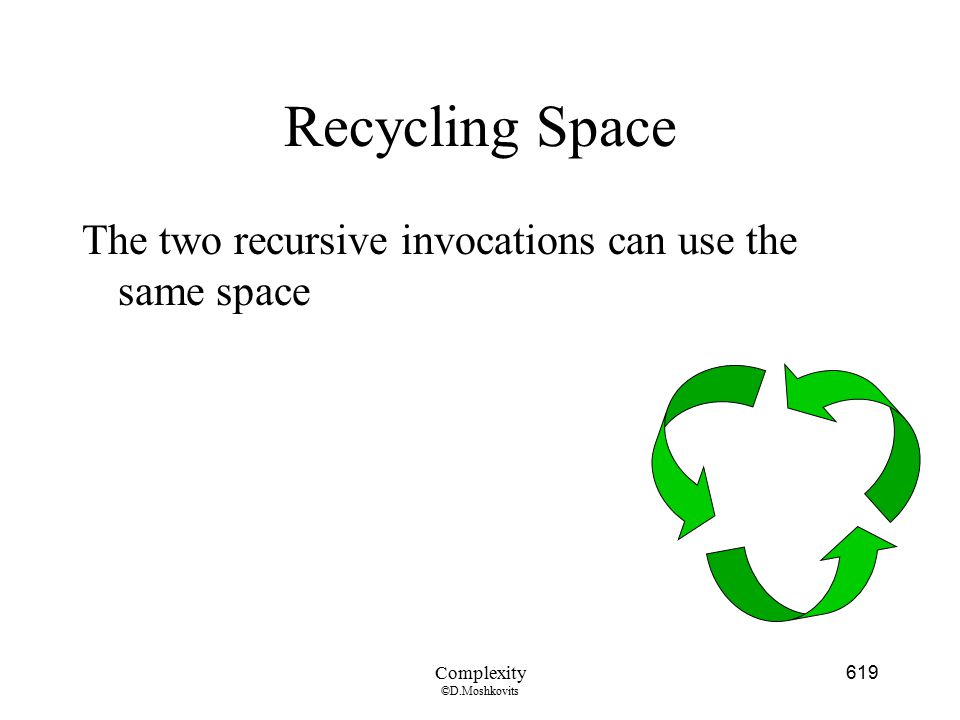 Recycling Space The two recursive invocations can use the same space