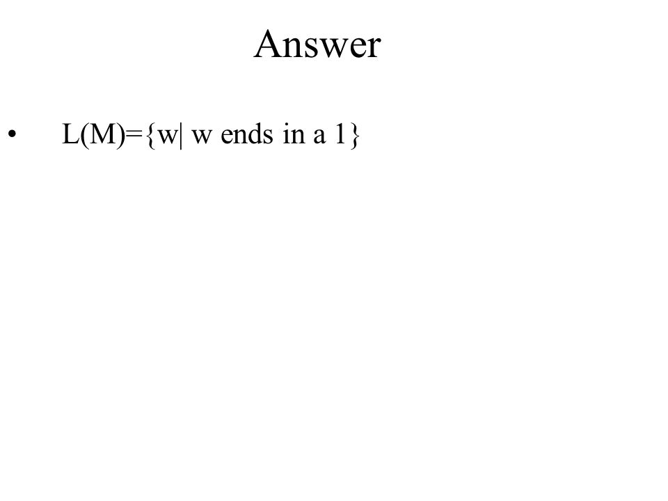 Answer L(M)={w| w ends in a 1}