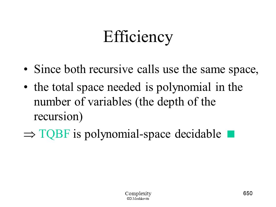 Efficiency Since both recursive calls use the same space,