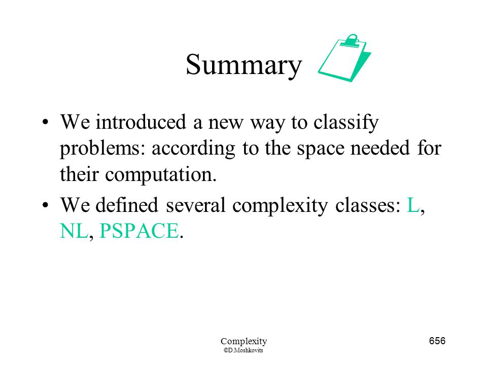  Summary. We introduced a new way to classify problems: according to the space needed for their computation.