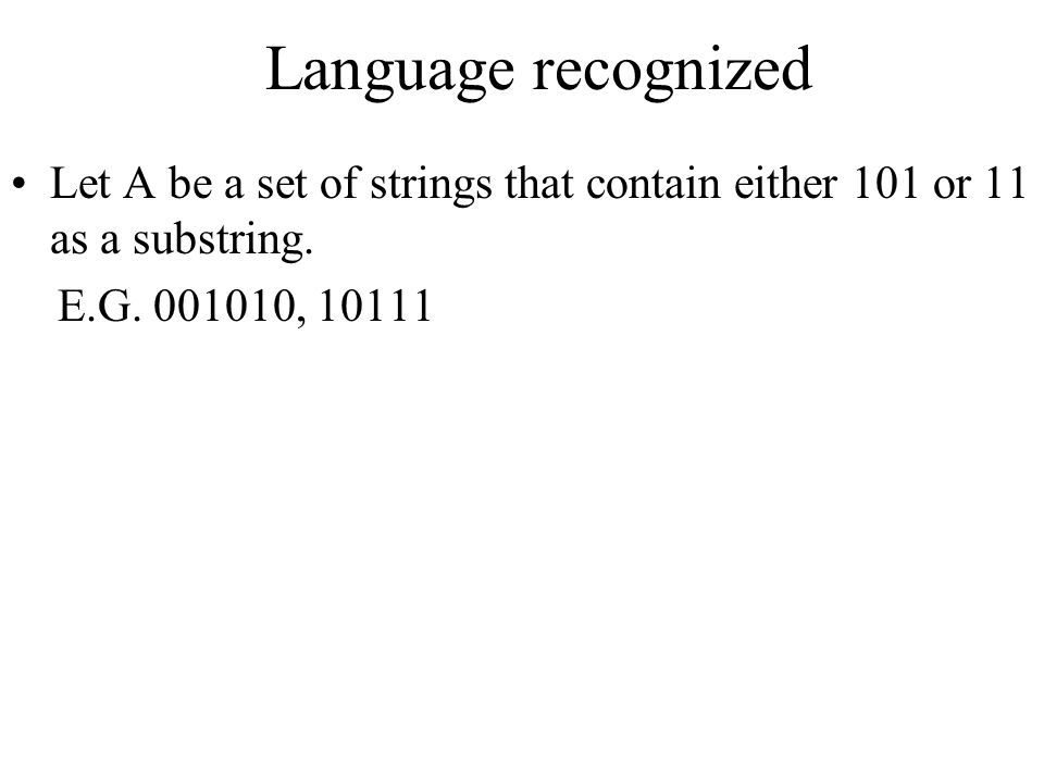 Language recognized Let A be a set of strings that contain either 101 or 11 as a substring.