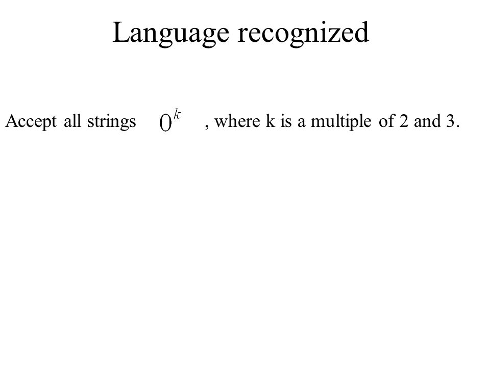 Language recognized Accept all strings , where k is a multiple of 2 and 3.