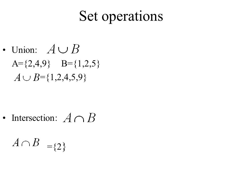 Set operations Union: A={2,4,9} B={1,2,5} ={1,2,4,5,9} Intersection: