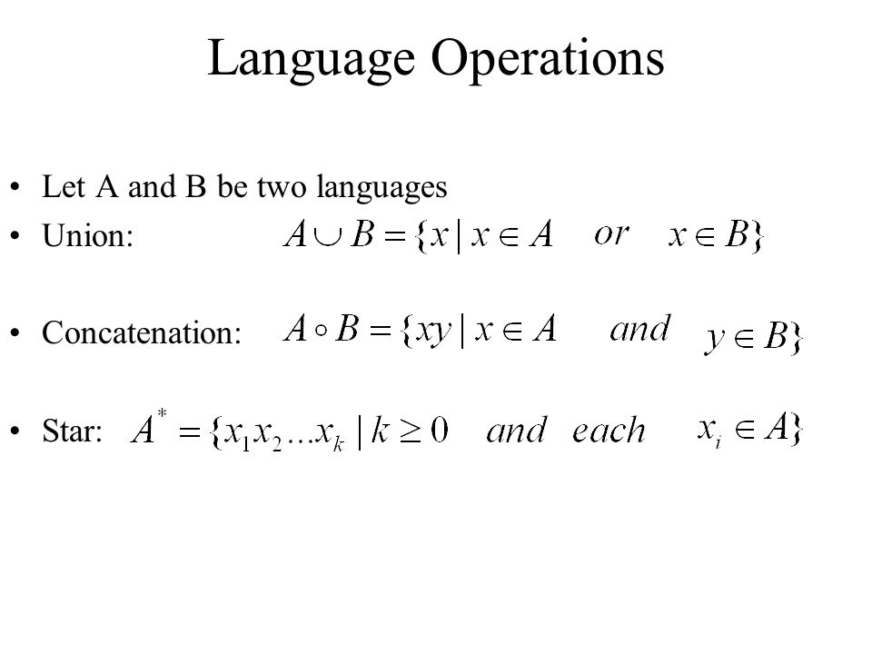 Language Operations Let A and B be two languages Union: Concatenation: