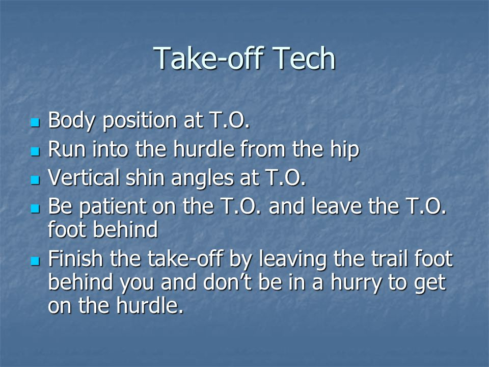 Take-off Tech Body position at T.O. Run into the hurdle from the hip