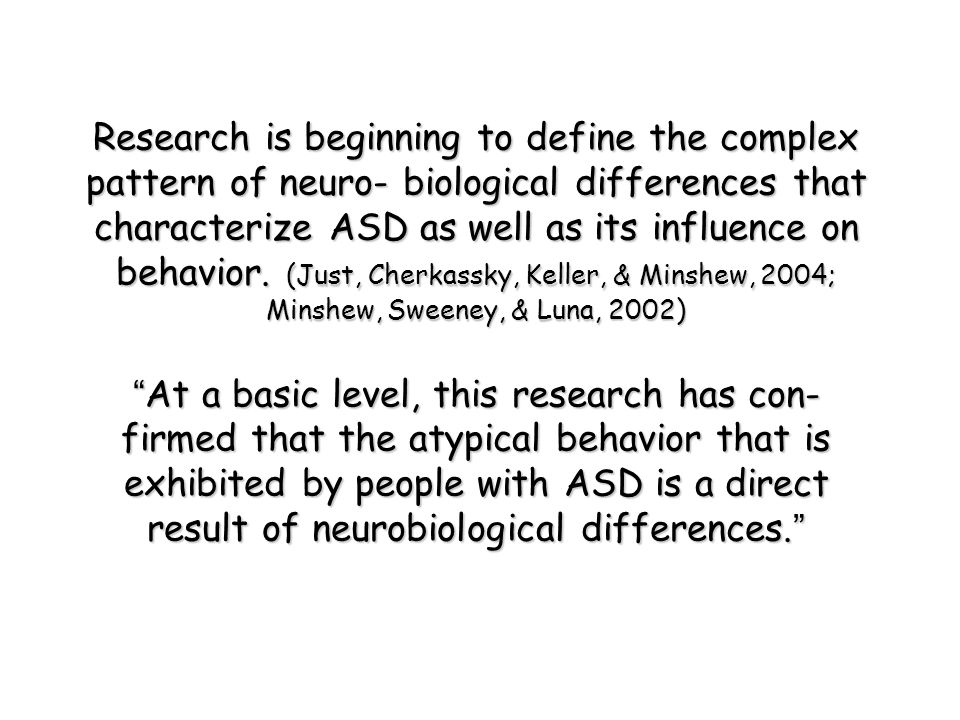 Research is beginning to define the complex pattern of neuro- biological differences that characterize ASD as well as its influence on behavior.
