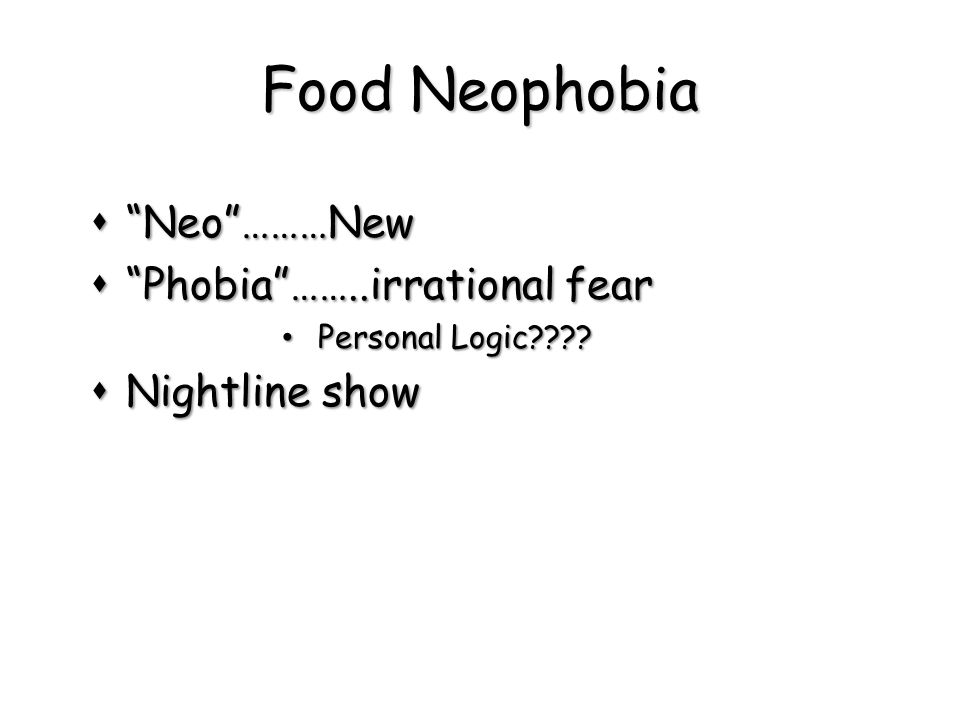 Food Neophobia Neo ………New Phobia ……..irrational fear Nightline show