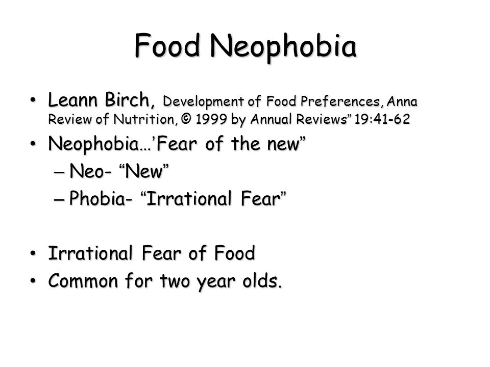 Food Neophobia Leann Birch, Development of Food Preferences, Anna Review of Nutrition, © 1999 by Annual Reviews 19:41-62.