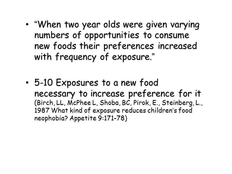 When two year olds were given varying numbers of opportunities to consume new foods their preferences increased with frequency of exposure.