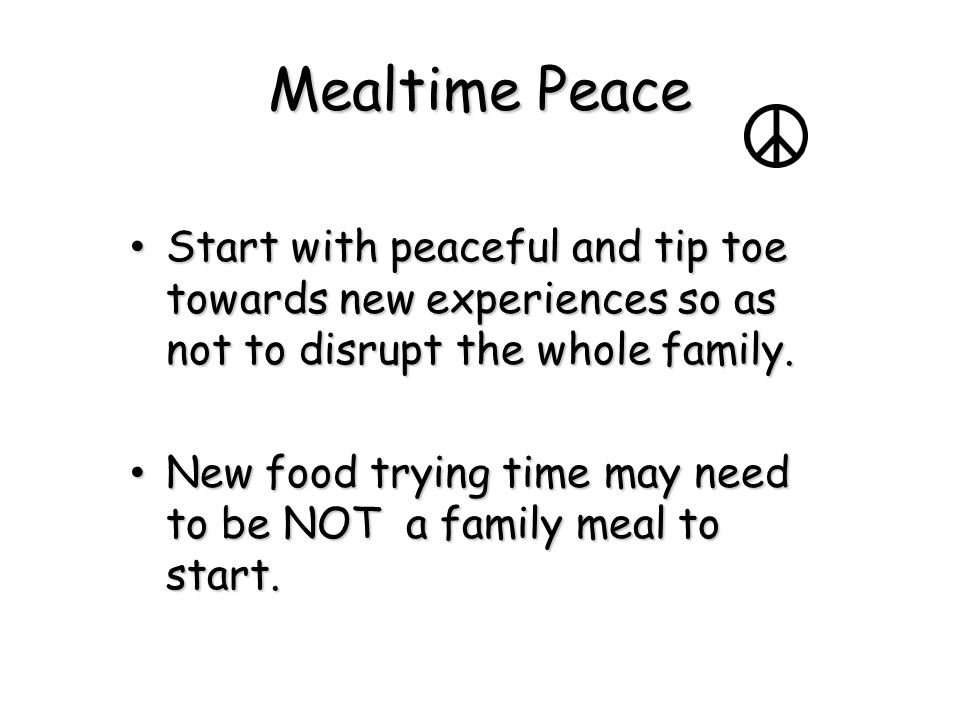 Mealtime Peace Start with peaceful and tip toe towards new experiences so as not to disrupt the whole family.
