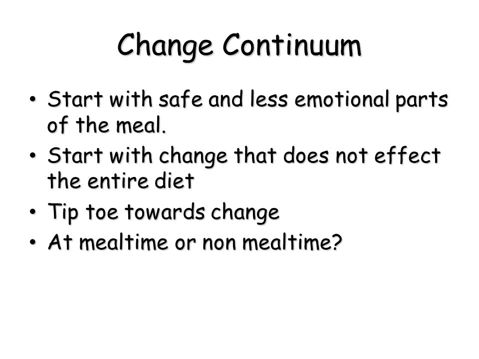 Change Continuum Start with safe and less emotional parts of the meal.