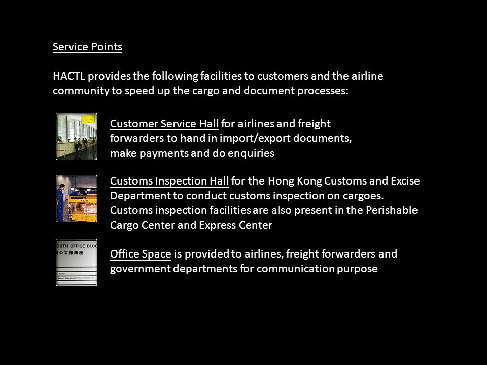 Service Points HACTL provides the following facilities to customers and the airline community to speed up the cargo and document processes:
