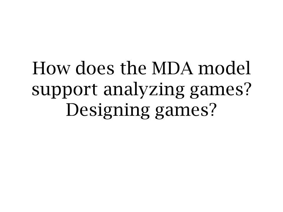 How does the MDA model support analyzing games Designing games