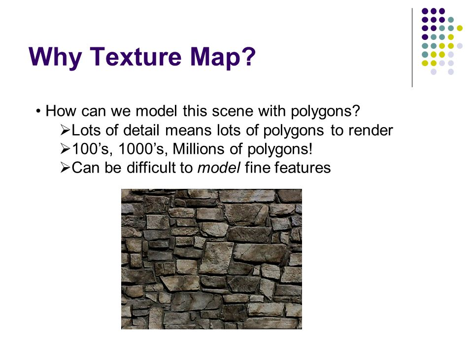 Why Texture Map How can we model this scene with polygons