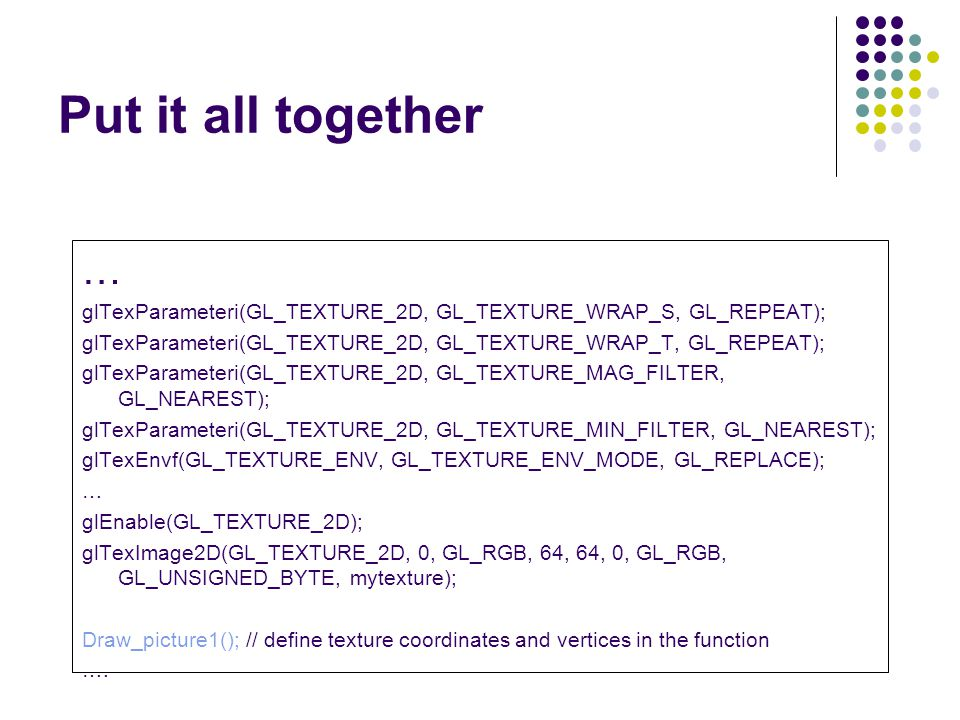 Put it all together … glTexParameteri(GL_TEXTURE_2D, GL_TEXTURE_WRAP_S, GL_REPEAT); glTexParameteri(GL_TEXTURE_2D, GL_TEXTURE_WRAP_T, GL_REPEAT);