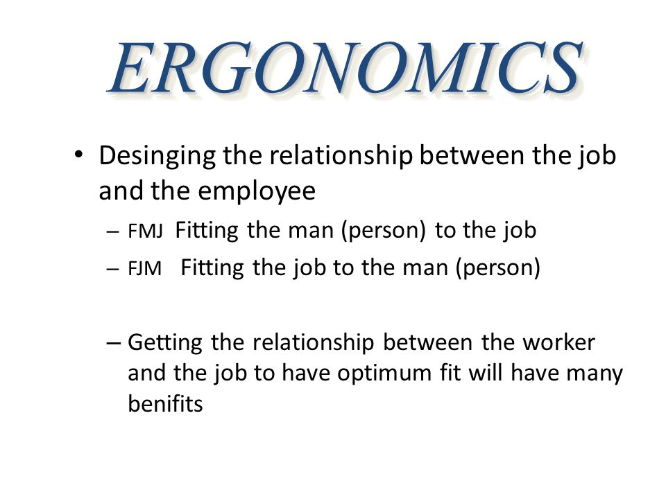 ERGONOMICS Desinging the relationship between the job and the employee