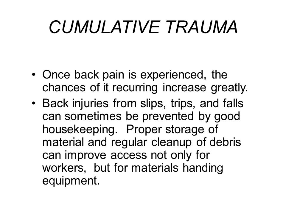CUMULATIVE TRAUMA Once back pain is experienced, the chances of it recurring increase greatly.