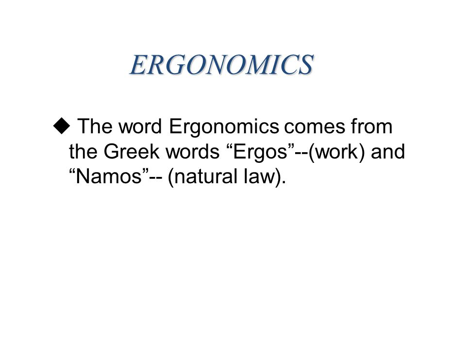 ERGONOMICS The word Ergonomics comes from the Greek words Ergos --(work) and Namos -- (natural law).
