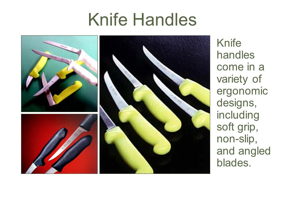 Knife Handles Knife handles come in a variety of ergonomic designs, including soft grip, non-slip, and angled blades.