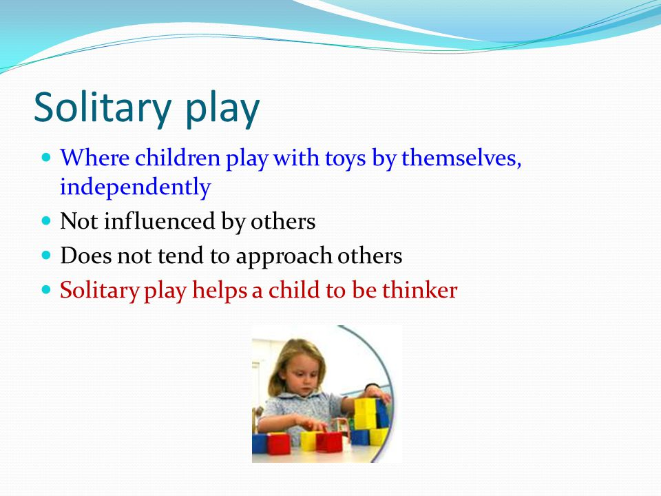 Solitary play Where children play with toys by themselves, independently. Not influenced by others.
