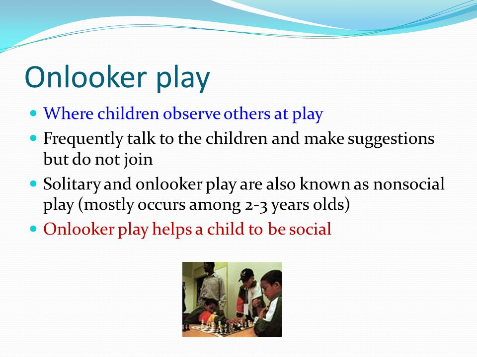 Onlooker play Where children observe others at play