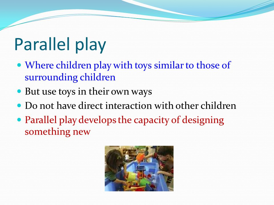 Parallel play Where children play with toys similar to those of surrounding children. But use toys in their own ways.