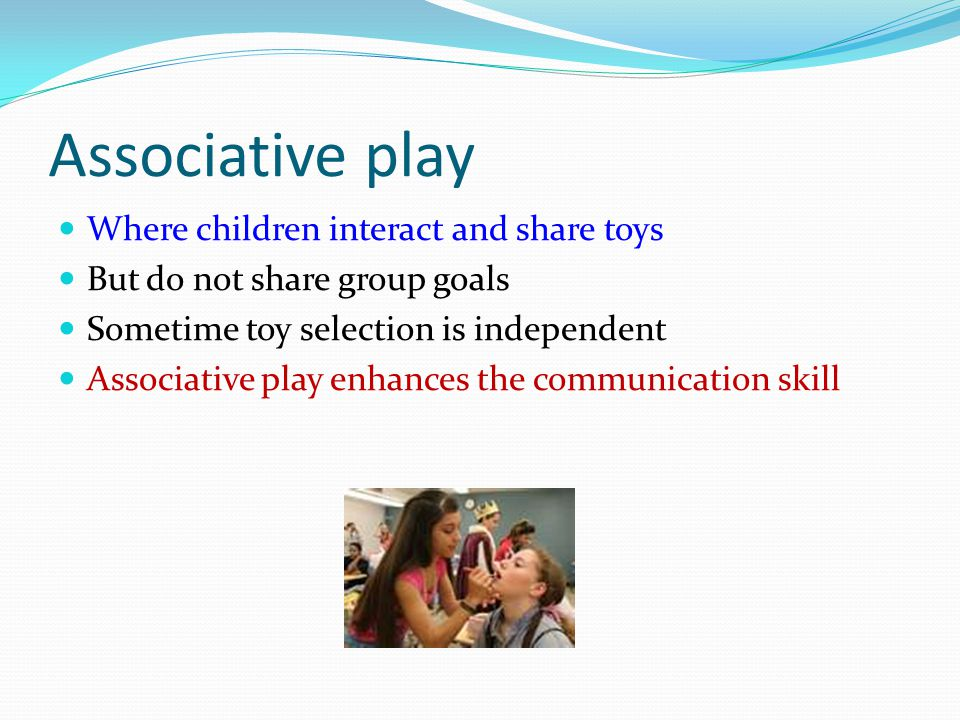 Associative play Where children interact and share toys