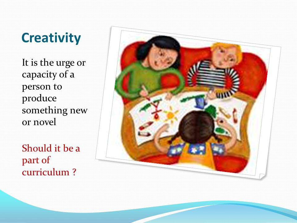 Creativity It is the urge or capacity of a person to produce something new or novel.