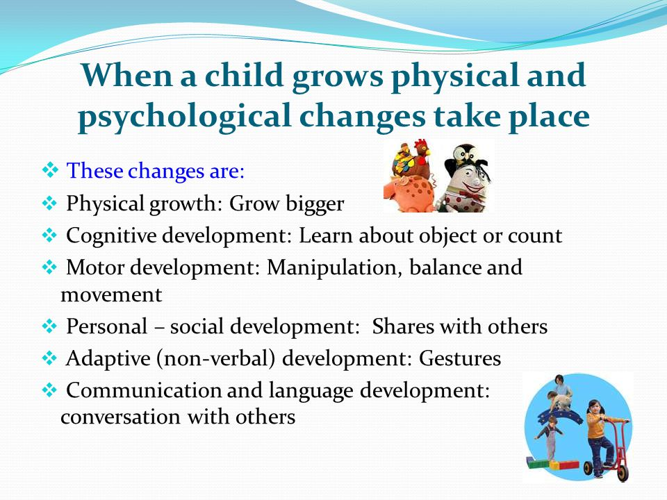 When a child grows physical and psychological changes take place