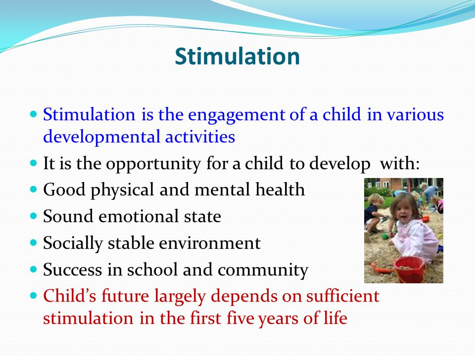 Stimulation Stimulation is the engagement of a child in various developmental activities. It is the opportunity for a child to develop with: