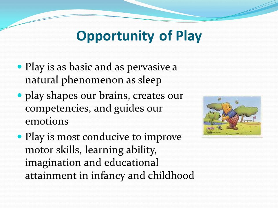 Opportunity of Play Play is as basic and as pervasive a natural phenomenon as sleep.