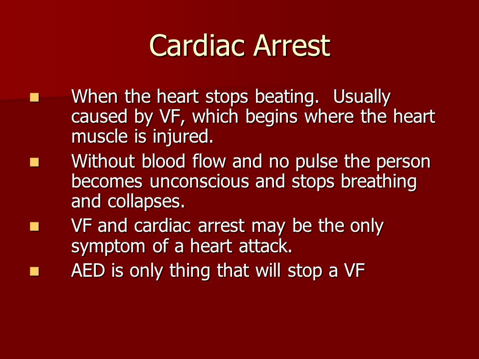 Cardiac Arrest When the heart stops beating. Usually caused by VF, which begins where the heart muscle is injured.