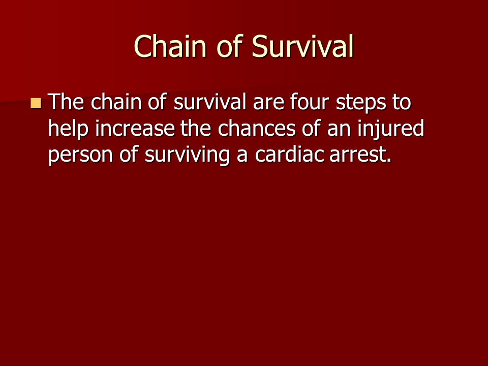 Chain of Survival The chain of survival are four steps to help increase the chances of an injured person of surviving a cardiac arrest.