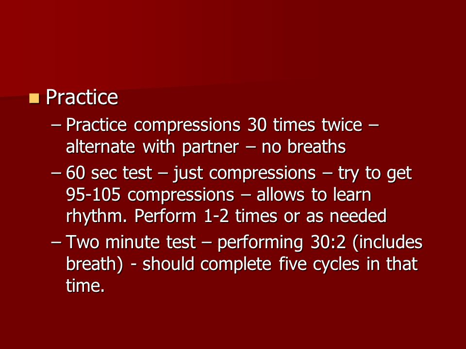 Practice Practice compressions 30 times twice – alternate with partner – no breaths.