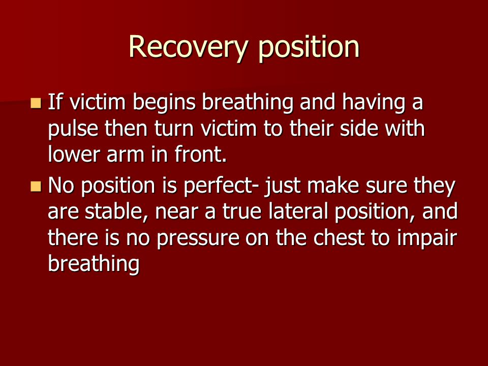 Recovery position If victim begins breathing and having a pulse then turn victim to their side with lower arm in front.
