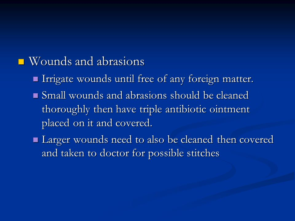 Wounds and abrasions Irrigate wounds until free of any foreign matter.