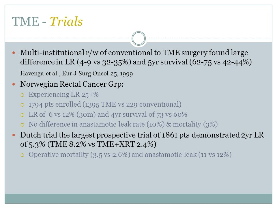 TME - Trials Multi-institutional r/w of conventional to TME surgery found large difference in LR (4-9 vs 32-35%) and 5yr survival (62-75 vs 42-44%)
