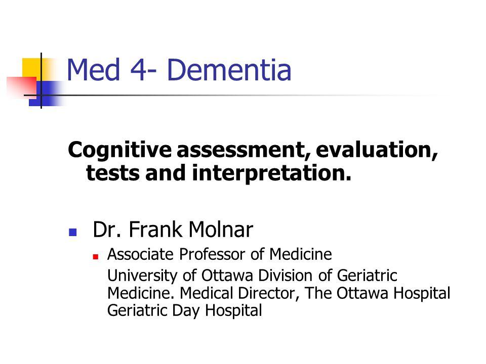 Med 4- Dementia Cognitive assessment, evaluation, tests and interpretation. Dr. Frank Molnar. Associate Professor of Medicine.