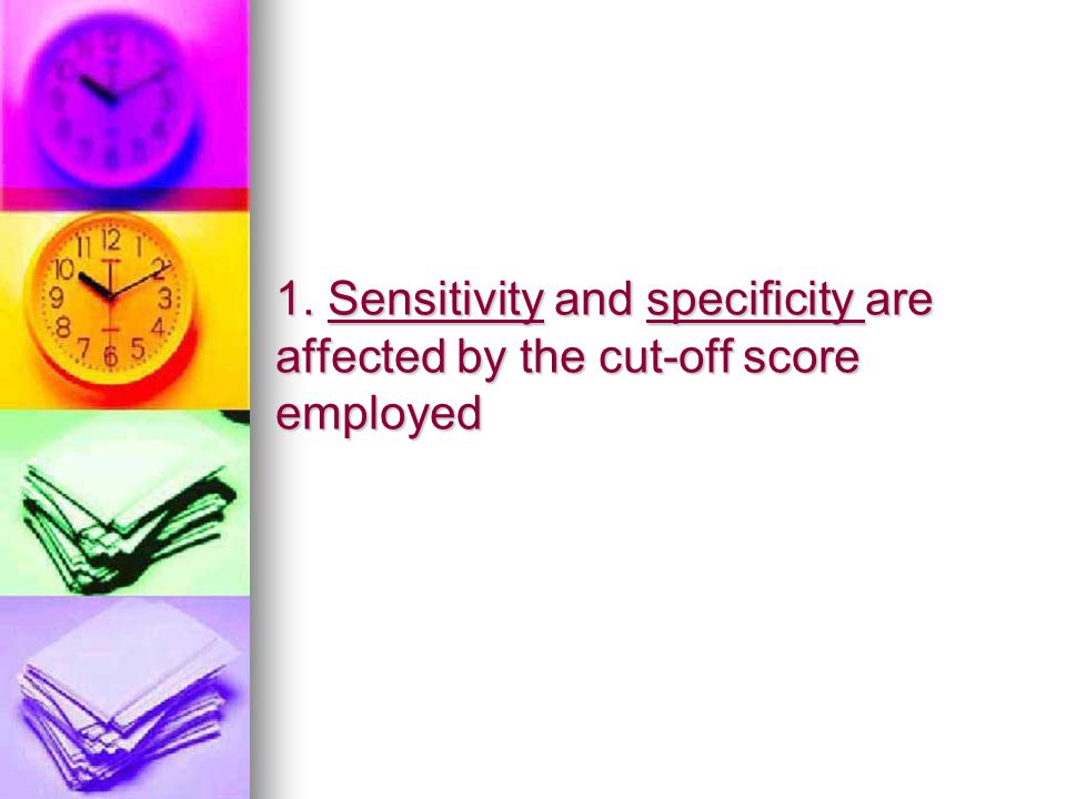 1. Sensitivity and specificity are affected by the cut-off score employed