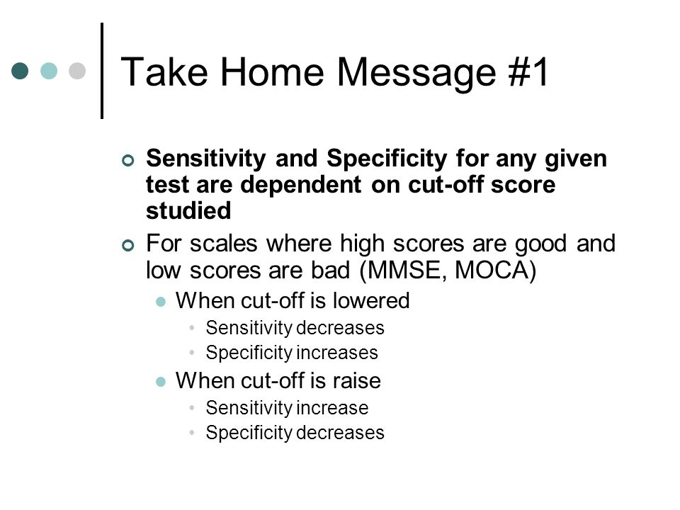 Take Home Message #1 Sensitivity and Specificity for any given test are dependent on cut-off score studied.