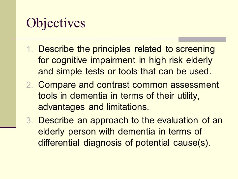 Objectives Describe the principles related to screening for cognitive impairment in high risk elderly and simple tests or tools that can be used.