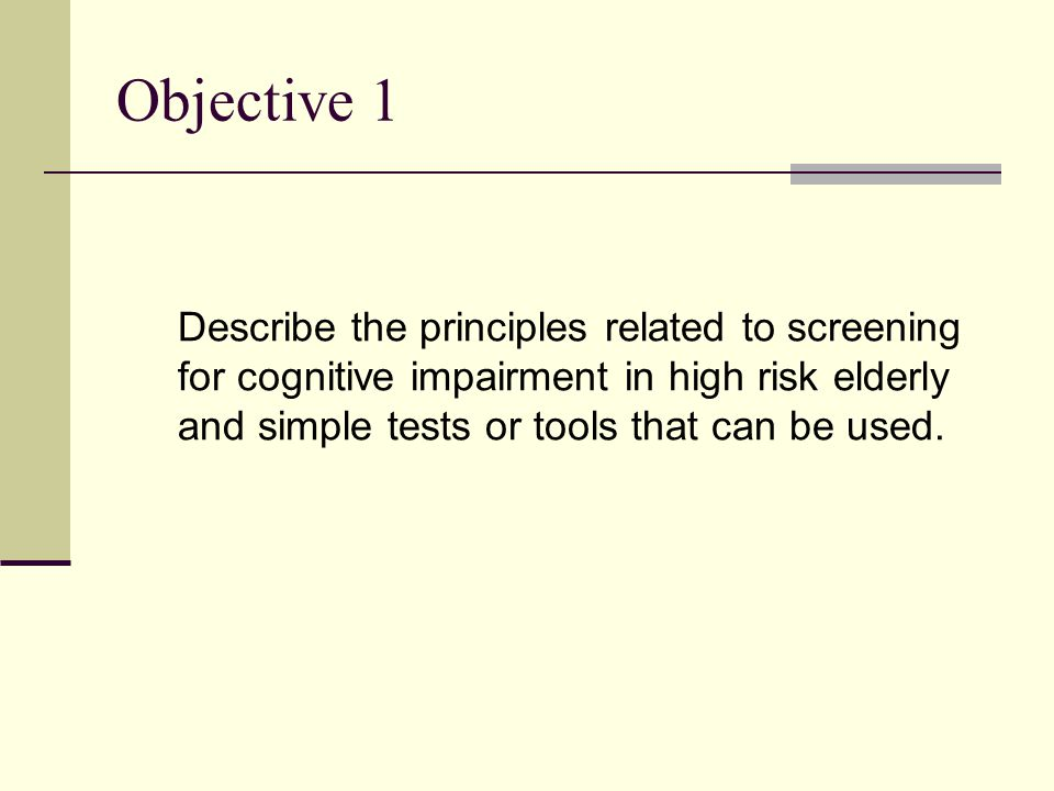 Objective 1 Describe the principles related to screening for cognitive impairment in high risk elderly and simple tests or tools that can be used.