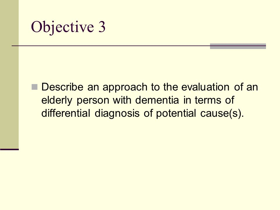 Objective 3 Describe an approach to the evaluation of an elderly person with dementia in terms of differential diagnosis of potential cause(s).