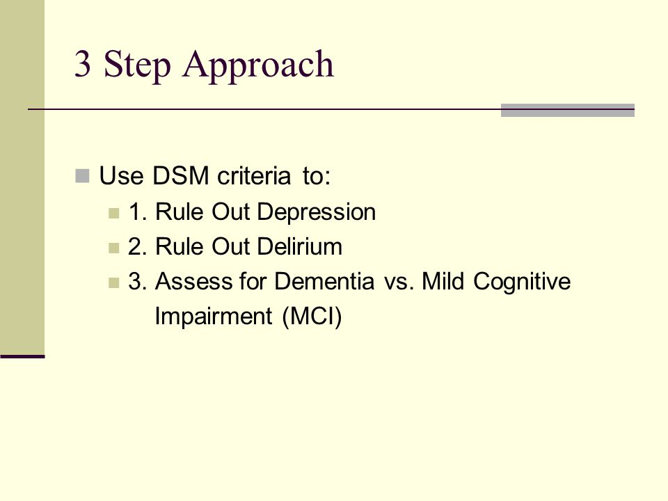 3 Step Approach Use DSM criteria to: 1. Rule Out Depression