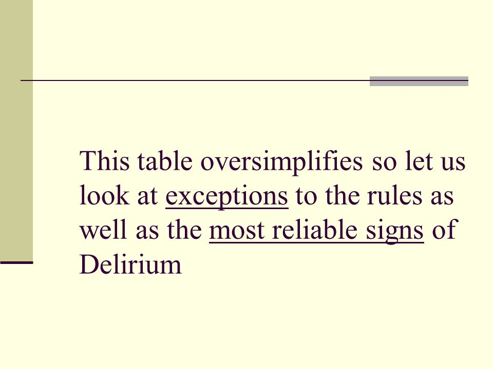 This table oversimplifies so let us look at exceptions to the rules as well as the most reliable signs of Delirium